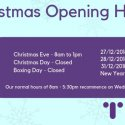 Christmas opening hours as follows - Christmas Eve - 8am to 1pm. Christmas Day - Closed. Boxing Day - Closed. 27/12/18 - 9am to 4pm. 28/12/18 - 9am to 4pm. 31/12/18 - 9am to 4pm. New Years Day - Closed. Normal hours resume 02/01/19.